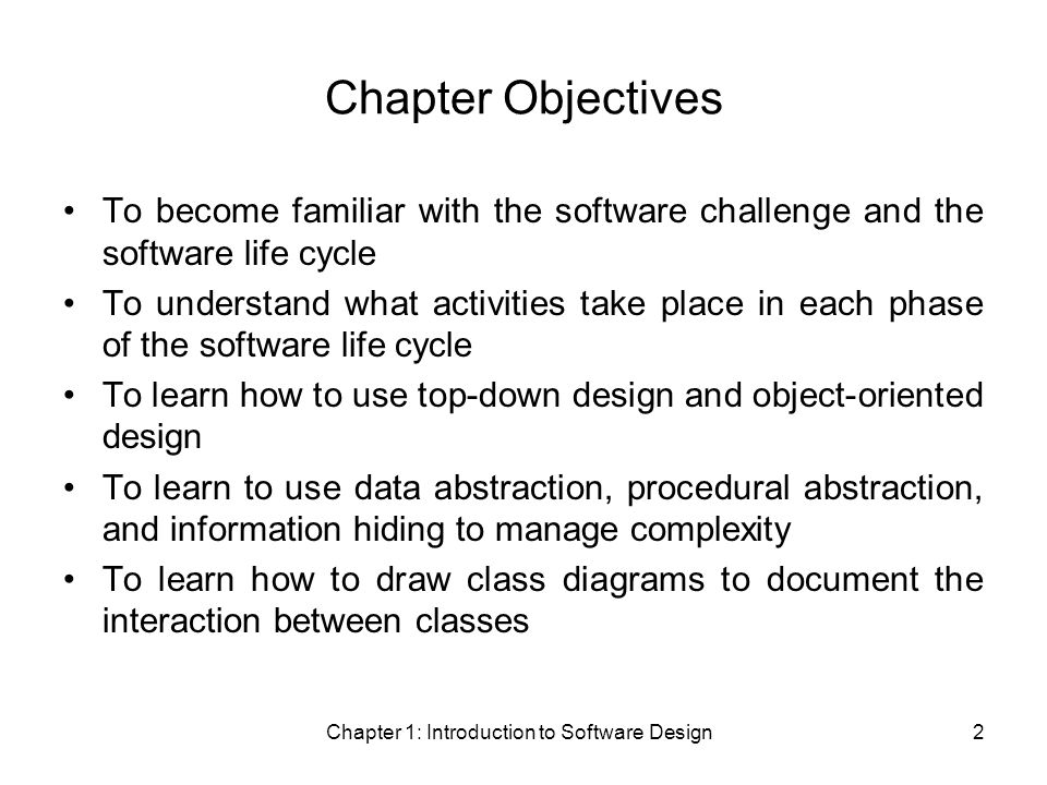 Chapter 1: Introduction to Software Design2 Chapter Objectives To become familiar with the software challenge and the software life cycle To understand what activities take place in each phase of the software life cycle To learn how to use top-down design and object-oriented design To learn to use data abstraction, procedural abstraction, and information hiding to manage complexity To learn how to draw class diagrams to document the interaction between classes