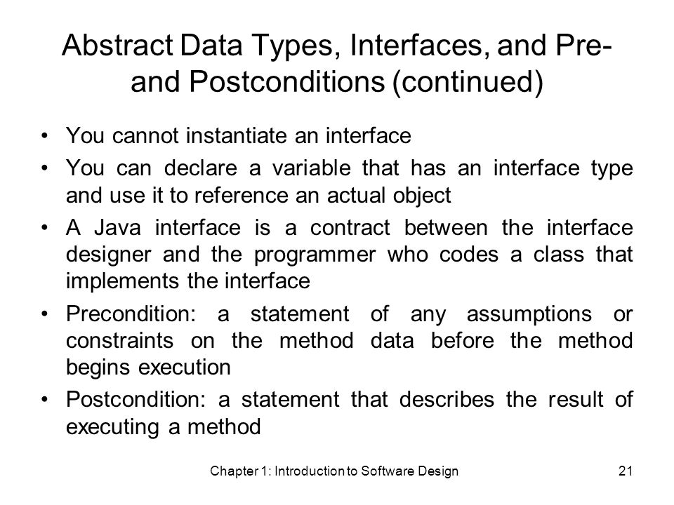 Chapter 1: Introduction to Software Design21 Abstract Data Types, Interfaces, and Pre- and Postconditions (continued) You cannot instantiate an interface You can declare a variable that has an interface type and use it to reference an actual object A Java interface is a contract between the interface designer and the programmer who codes a class that implements the interface Precondition: a statement of any assumptions or constraints on the method data before the method begins execution Postcondition: a statement that describes the result of executing a method