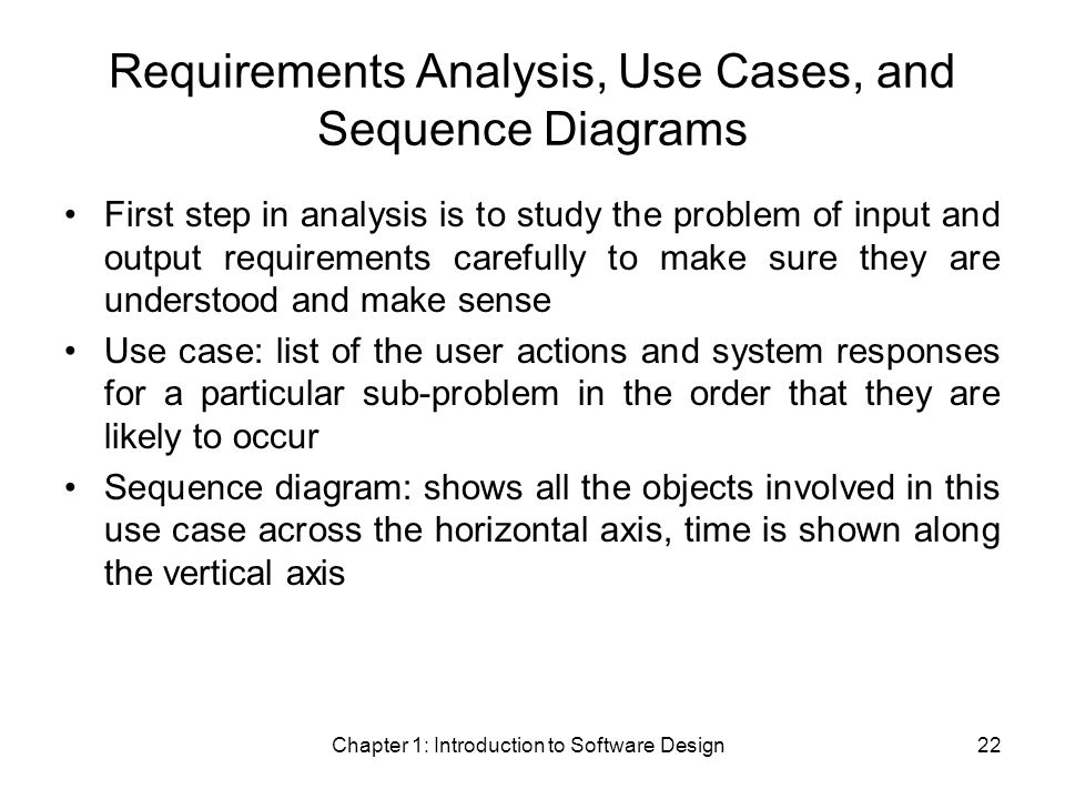 Chapter 1: Introduction to Software Design22 Requirements Analysis, Use Cases, and Sequence Diagrams First step in analysis is to study the problem of input and output requirements carefully to make sure they are understood and make sense Use case: list of the user actions and system responses for a particular sub-problem in the order that they are likely to occur Sequence diagram: shows all the objects involved in this use case across the horizontal axis, time is shown along the vertical axis