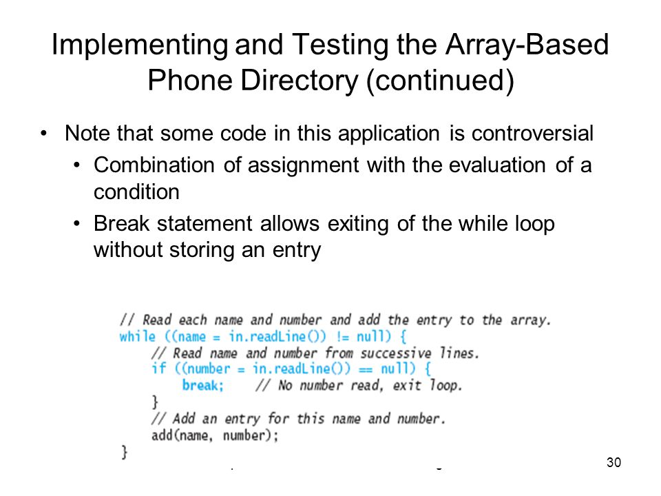 Chapter 1: Introduction to Software Design30 Implementing and Testing the Array-Based Phone Directory (continued) Note that some code in this application is controversial Combination of assignment with the evaluation of a condition Break statement allows exiting of the while loop without storing an entry