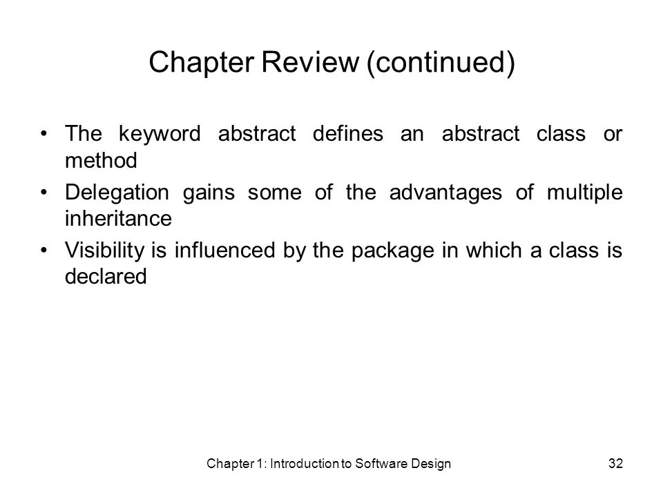 Chapter 1: Introduction to Software Design32 Chapter Review (continued) The keyword abstract defines an abstract class or method Delegation gains some of the advantages of multiple inheritance Visibility is influenced by the package in which a class is declared
