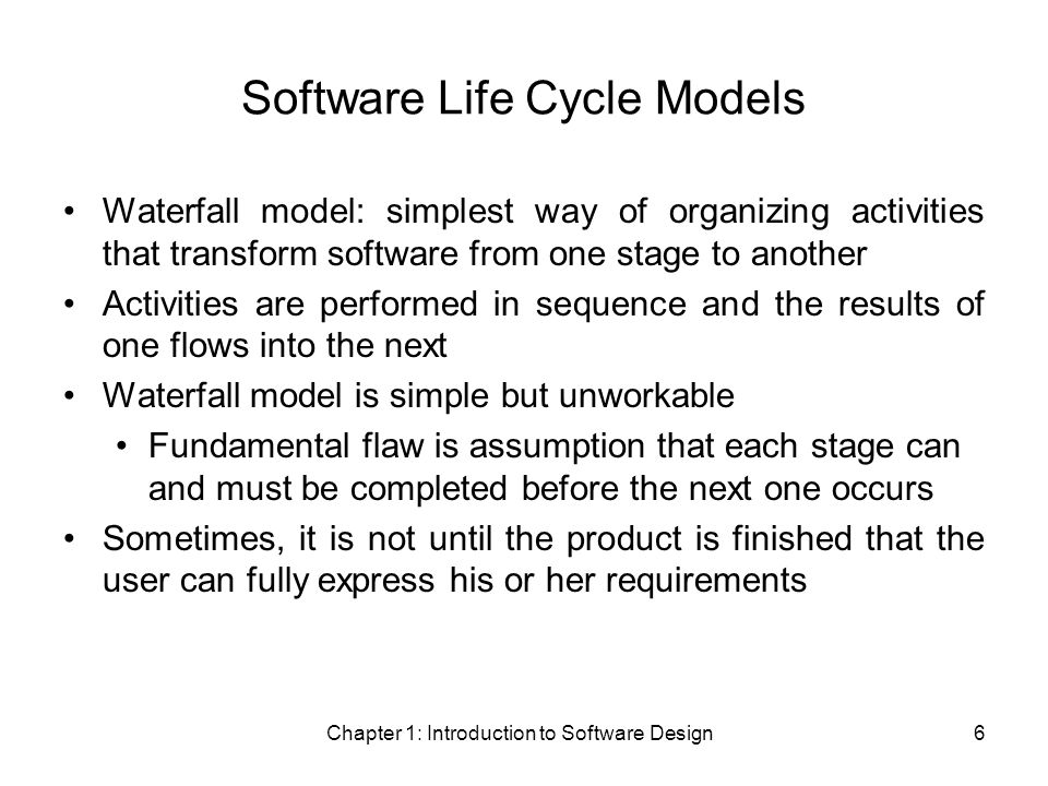Chapter 1: Introduction to Software Design6 Software Life Cycle Models Waterfall model: simplest way of organizing activities that transform software from one stage to another Activities are performed in sequence and the results of one flows into the next Waterfall model is simple but unworkable Fundamental flaw is assumption that each stage can and must be completed before the next one occurs Sometimes, it is not until the product is finished that the user can fully express his or her requirements