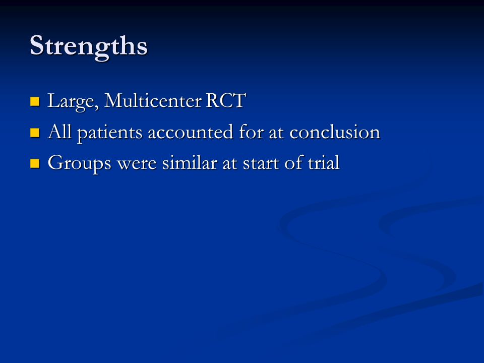 Strengths Large, Multicenter RCT Large, Multicenter RCT All patients accounted for at conclusion All patients accounted for at conclusion Groups were similar at start of trial Groups were similar at start of trial