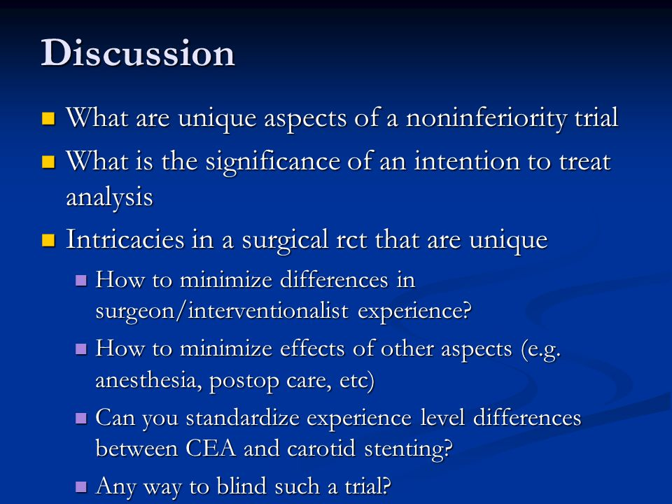 Discussion What are unique aspects of a noninferiority trial What are unique aspects of a noninferiority trial What is the significance of an intention to treat analysis What is the significance of an intention to treat analysis Intricacies in a surgical rct that are unique Intricacies in a surgical rct that are unique How to minimize differences in surgeon/interventionalist experience.