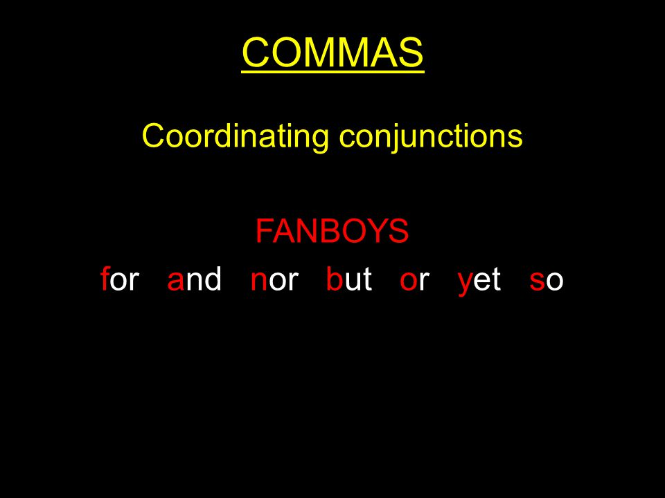 COMMAS Coordinating conjunctions FANBOYS for and nor but or yet so