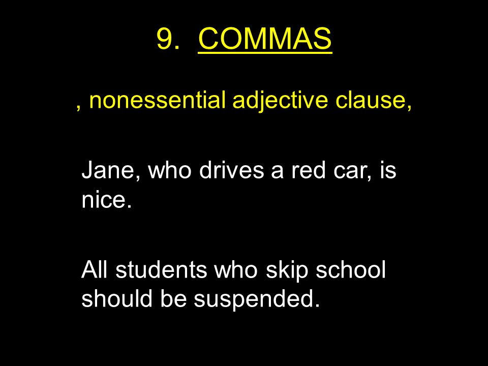 9. COMMAS, nonessential adjective clause, Jane, who drives a red car, is nice.