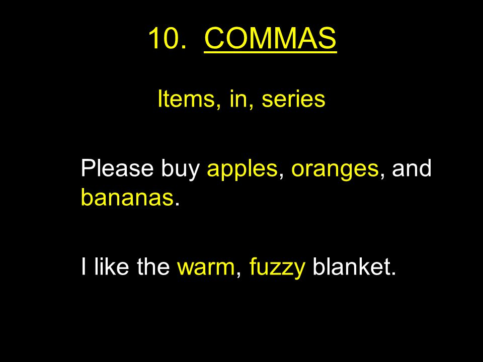 10. COMMAS Items, in, series Please buy apples, oranges, and bananas.
