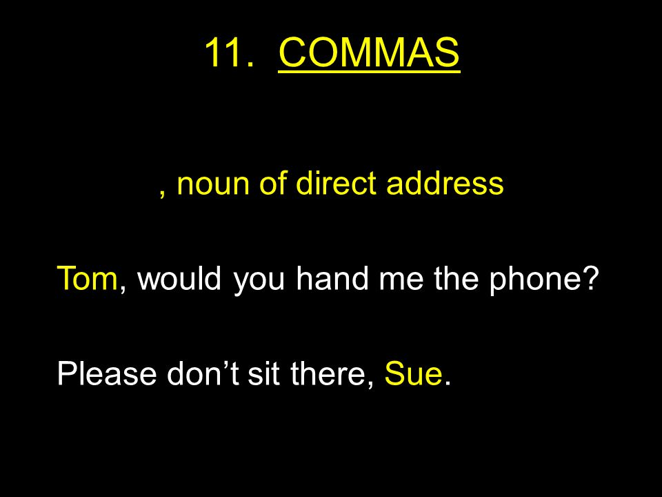 11. COMMAS, noun of direct address Tom, would you hand me the phone Please don't sit there, Sue.