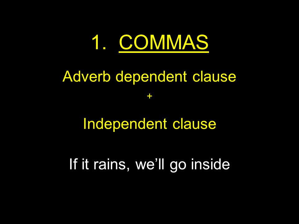 1. COMMAS Adverb dependent clause + Independent clause If it rains, we'll go inside