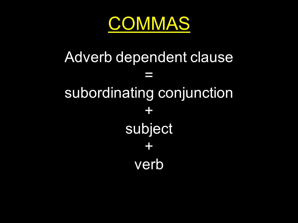 COMMAS Adverb dependent clause = subordinating conjunction + subject + verb