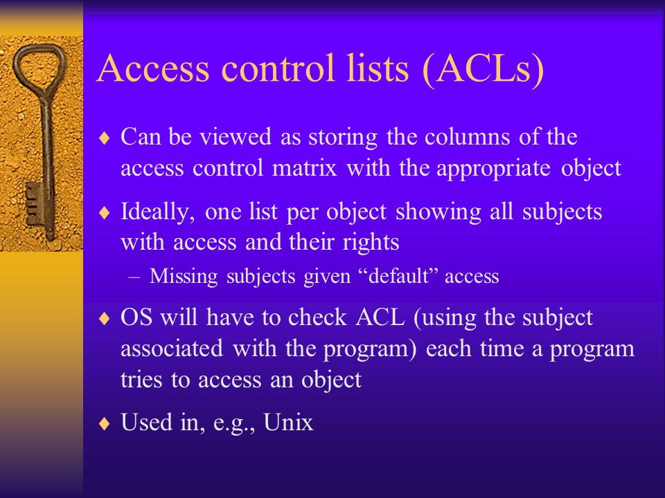 Access control lists (ACLs)  Can be viewed as storing the columns of the access control matrix with the appropriate object  Ideally, one list per object showing all subjects with access and their rights –Missing subjects given default access  OS will have to check ACL (using the subject associated with the program) each time a program tries to access an object  Used in, e.g., Unix