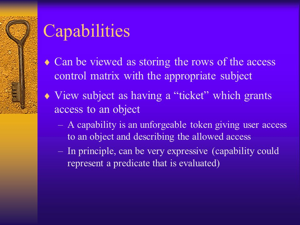 Capabilities  Can be viewed as storing the rows of the access control matrix with the appropriate subject  View subject as having a ticket which grants access to an object –A capability is an unforgeable token giving user access to an object and describing the allowed access –In principle, can be very expressive (capability could represent a predicate that is evaluated)
