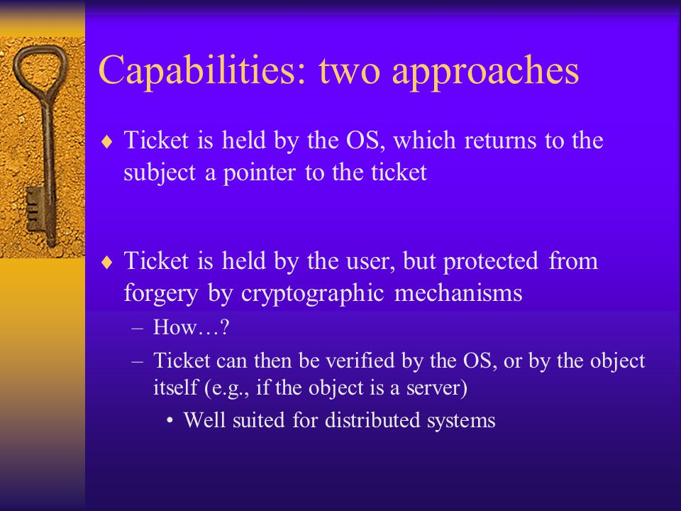 Capabilities: two approaches  Ticket is held by the OS, which returns to the subject a pointer to the ticket  Ticket is held by the user, but protected from forgery by cryptographic mechanisms –How….
