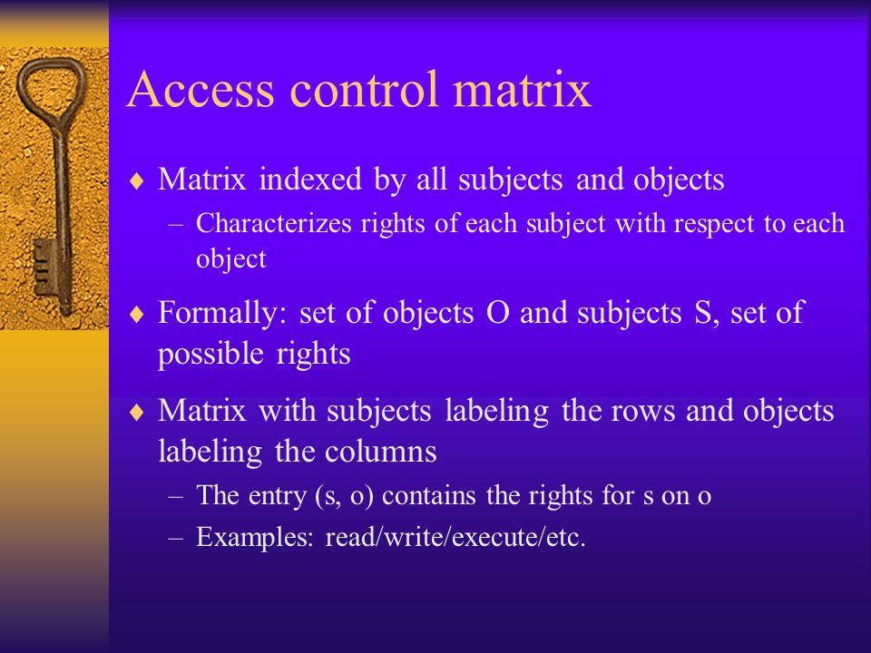 Access control matrix  Matrix indexed by all subjects and objects –Characterizes rights of each subject with respect to each object  Formally: set of objects O and subjects S, set of possible rights  Matrix with subjects labeling the rows and objects labeling the columns –The entry (s, o) contains the rights for s on o –Examples: read/write/execute/etc.