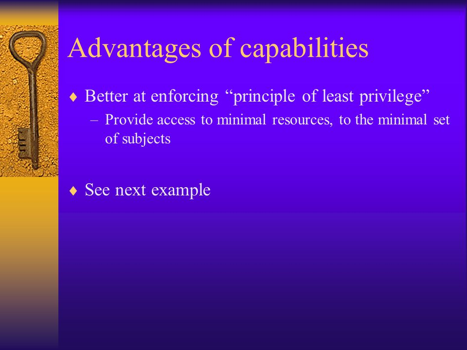 Advantages of capabilities  Better at enforcing principle of least privilege –Provide access to minimal resources, to the minimal set of subjects  See next example