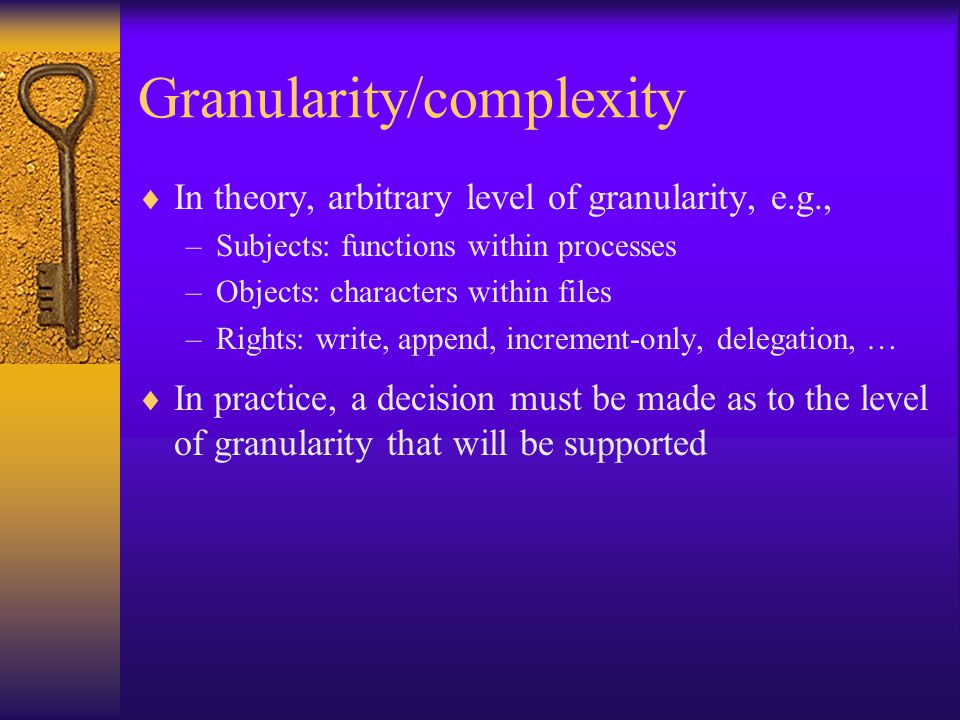 Granularity/complexity  In theory, arbitrary level of granularity, e.g., –Subjects: functions within processes –Objects: characters within files –Rights: write, append, increment-only, delegation, …  In practice, a decision must be made as to the level of granularity that will be supported