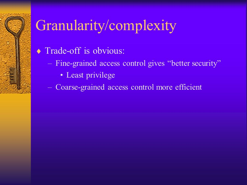 Granularity/complexity  Trade-off is obvious: –Fine-grained access control gives better security Least privilege –Coarse-grained access control more efficient