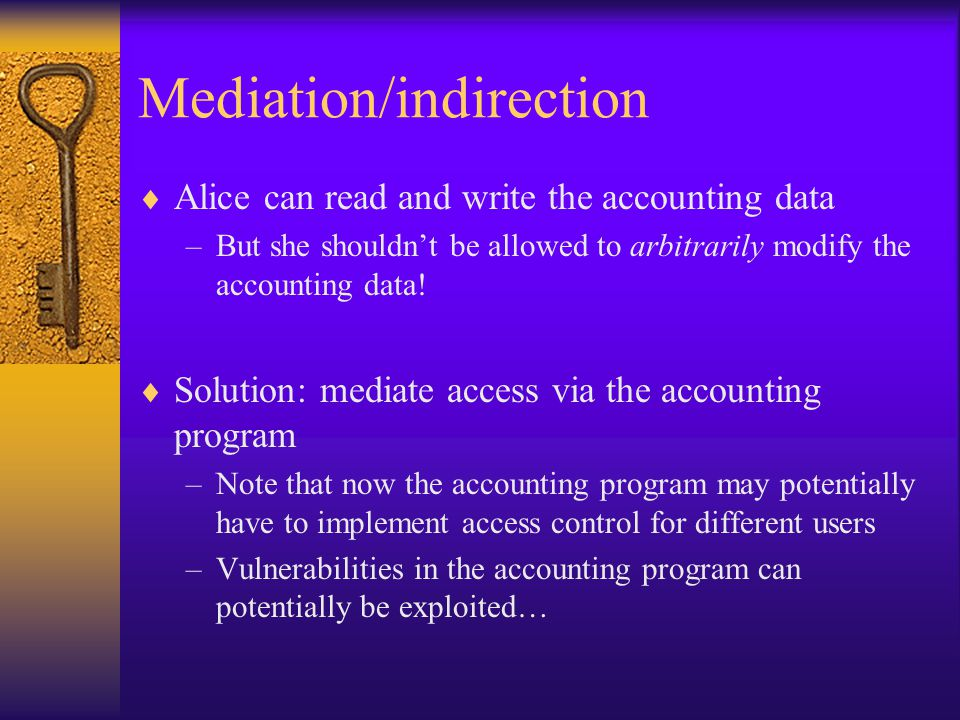 Mediation/indirection  Alice can read and write the accounting data –But she shouldn't be allowed to arbitrarily modify the accounting data.