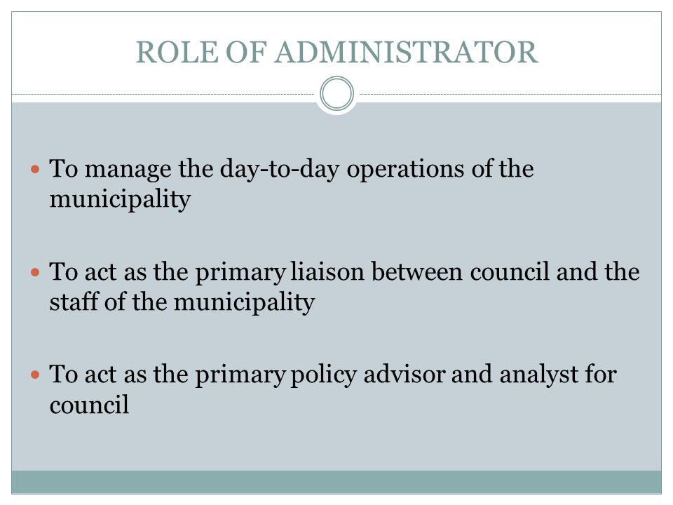 ROLE OF ADMINISTRATOR To manage the day-to-day operations of the municipality To act as the primary liaison between council and the staff of the municipality To act as the primary policy advisor and analyst for council
