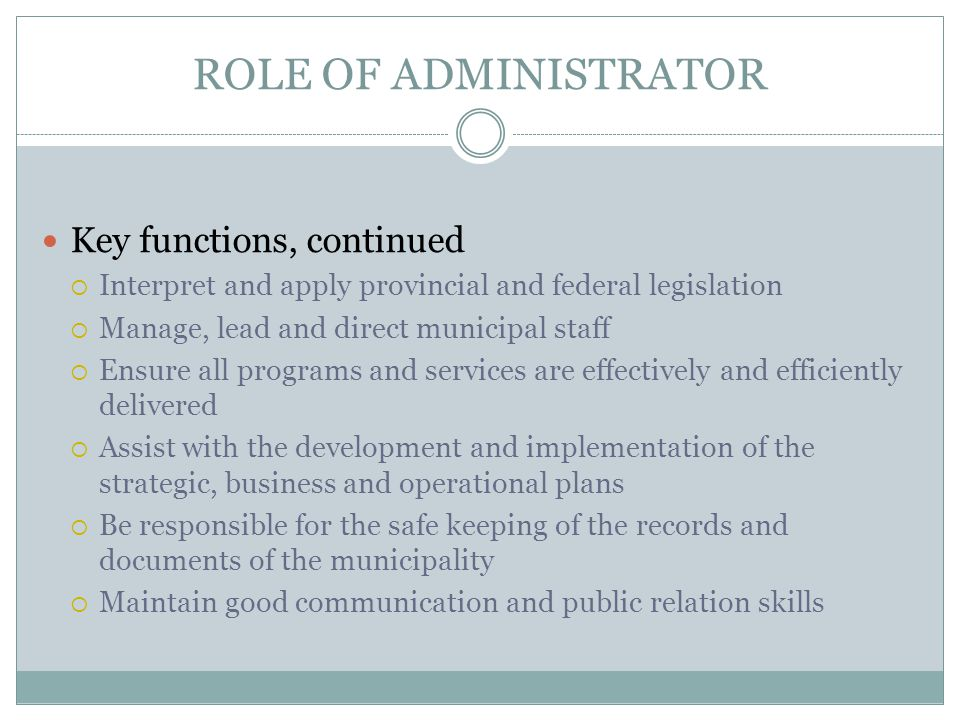 ROLE OF ADMINISTRATOR Key functions, continued  Interpret and apply provincial and federal legislation  Manage, lead and direct municipal staff  Ensure all programs and services are effectively and efficiently delivered  Assist with the development and implementation of the strategic, business and operational plans  Be responsible for the safe keeping of the records and documents of the municipality  Maintain good communication and public relation skills