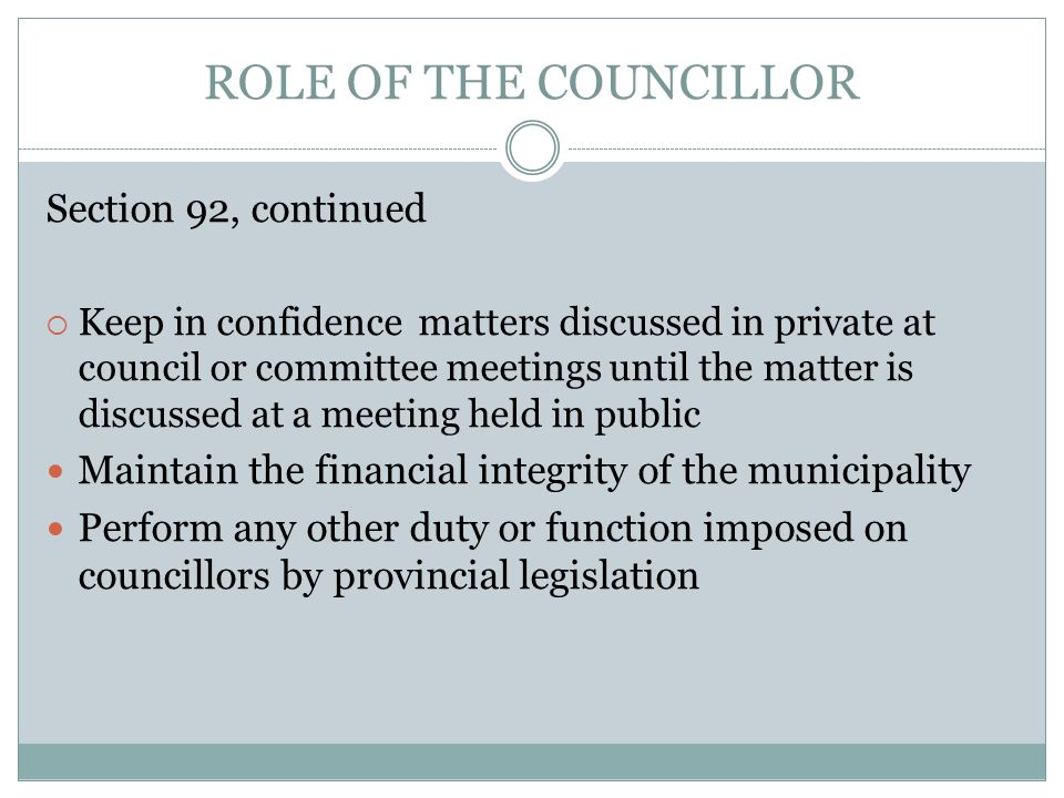 ROLE OF THE COUNCILLOR Section 92, continued  Keep in confidence matters discussed in private at council or committee meetings until the matter is discussed at a meeting held in public Maintain the financial integrity of the municipality Perform any other duty or function imposed on councillors by provincial legislation