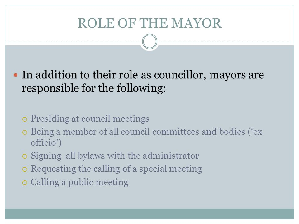 ROLE OF THE MAYOR In addition to their role as councillor, mayors are responsible for the following:  Presiding at council meetings  Being a member of all council committees and bodies ('ex officio')  Signing all bylaws with the administrator  Requesting the calling of a special meeting  Calling a public meeting