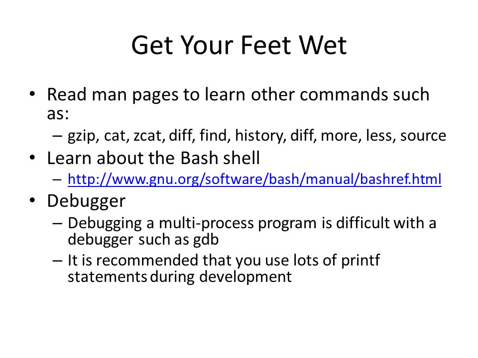 Get Your Feet Wet Read man pages to learn other commands such as: – gzip, cat, zcat, diff, find, history, diff, more, less, source Learn about the Bash shell –     Debugger – Debugging a multi-process program is difficult with a debugger such as gdb – It is recommended that you use lots of printf statements during development