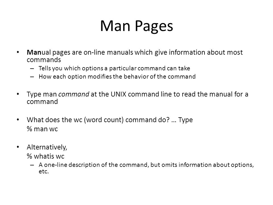 Man Pages Manual pages are on-line manuals which give information about most commands –T–Tells you which options a particular command can take –H–How each option modifies the behavior of the command Type man command at the UNIX command line to read the manual for a command What does the wc (word count) command do.