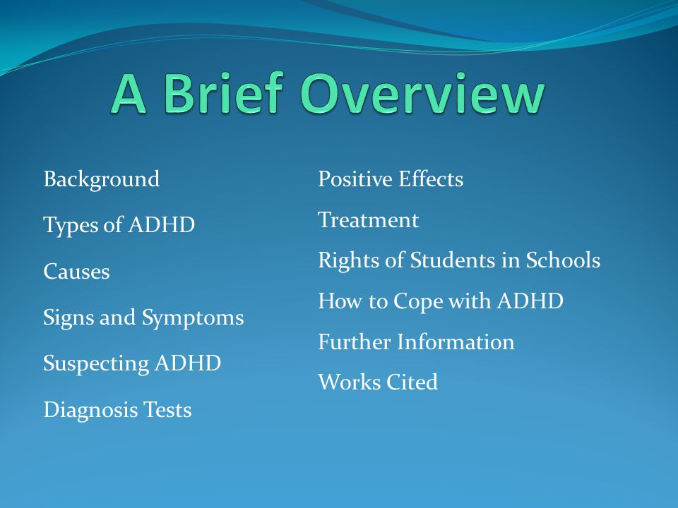 Background Types of ADHD Causes Signs and Symptoms Suspecting ADHD Diagnosis Tests Positive Effects Treatment Rights of Students in Schools How to Cope with ADHD Further Information Works Cited