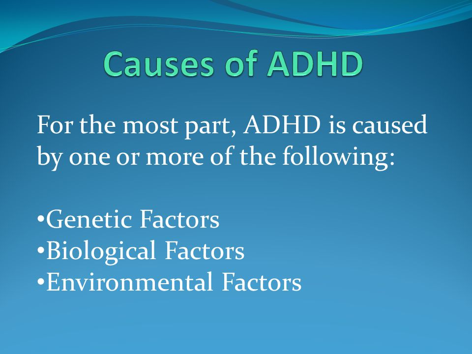For the most part, ADHD is caused by one or more of the following: Genetic Factors Biological Factors Environmental Factors