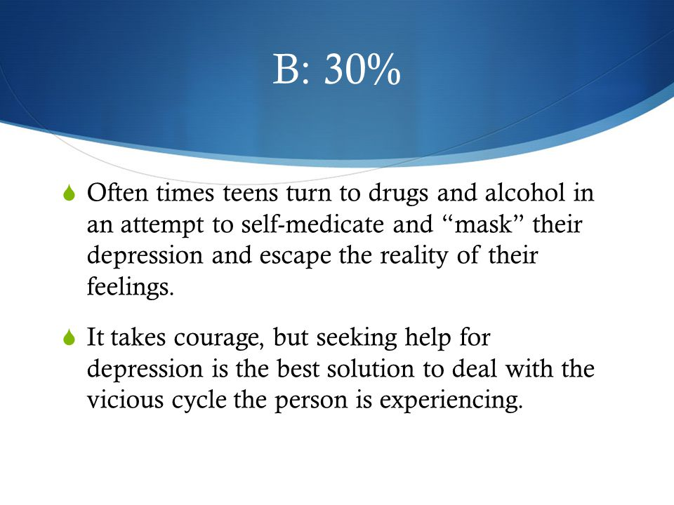 B: 30%  Often times teens turn to drugs and alcohol in an attempt to self-medicate and mask their depression and escape the reality of their feelings.