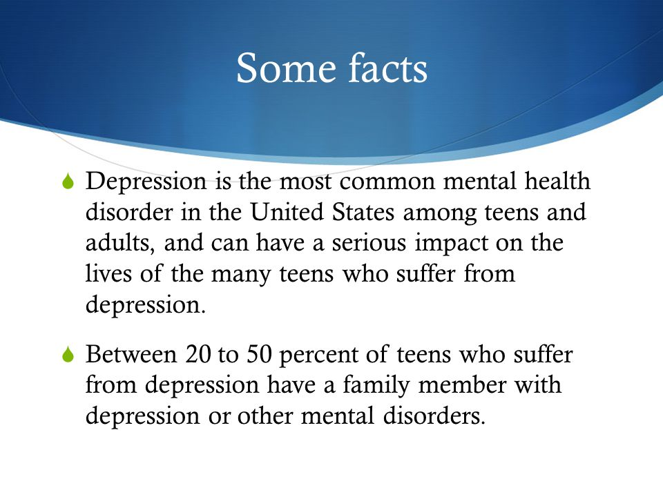 Some facts  Depression is the most common mental health disorder in the United States among teens and adults, and can have a serious impact on the lives of the many teens who suffer from depression.
