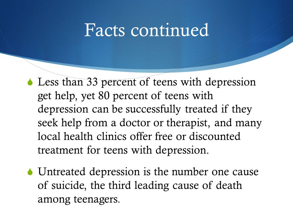 Facts continued  Less than 33 percent of teens with depression get help, yet 80 percent of teens with depression can be successfully treated if they seek help from a doctor or therapist, and many local health clinics offer free or discounted treatment for teens with depression.