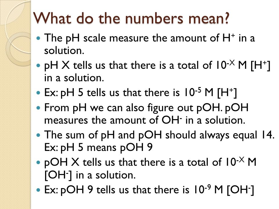 What do the numbers mean. The pH scale measure the amount of H + in a solution.