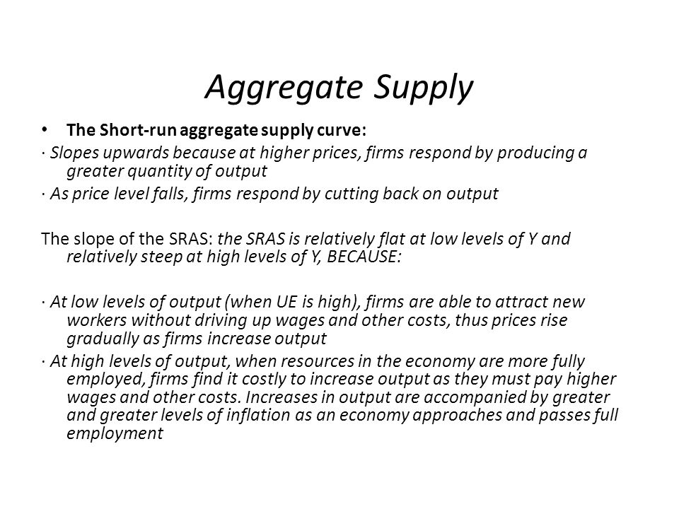 Aggregate Supply The Short-run aggregate supply curve: · Slopes upwards because at higher prices, firms respond by producing a greater quantity of output · As price level falls, firms respond by cutting back on output The slope of the SRAS: the SRAS is relatively flat at low levels of Y and relatively steep at high levels of Y, BECAUSE: · At low levels of output (when UE is high), firms are able to attract new workers without driving up wages and other costs, thus prices rise gradually as firms increase output · At high levels of output, when resources in the economy are more fully employed, firms find it costly to increase output as they must pay higher wages and other costs.