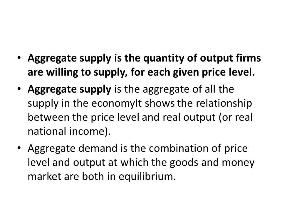Aggregate supply is the quantity of output firms are willing to supply, for each given price level.