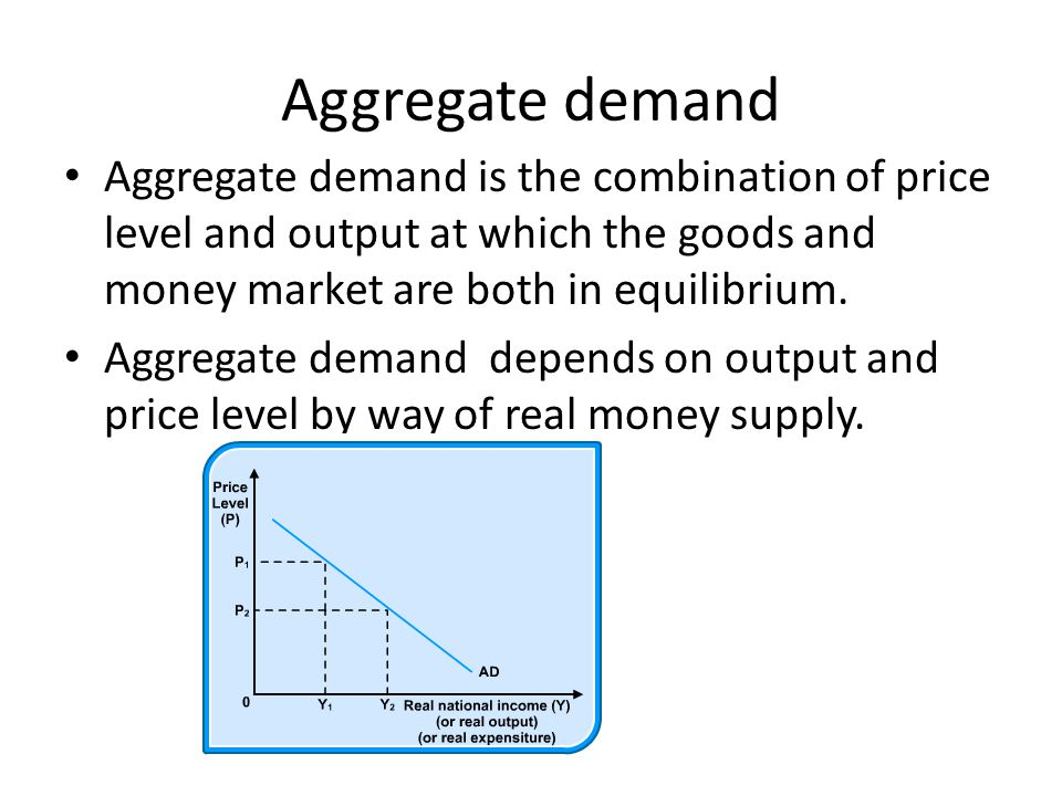 Aggregate demand Aggregate demand is the combination of price level and output at which the goods and money market are both in equilibrium.