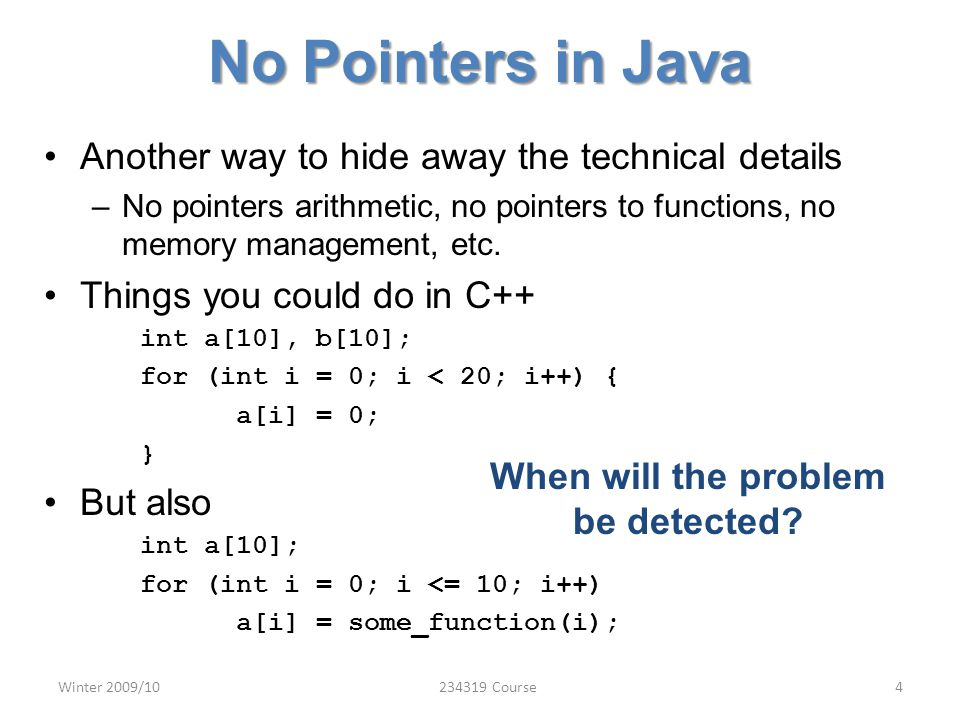 No Pointers in Java Another way to hide away the technical details –No pointers arithmetic, no pointers to functions, no memory management, etc.