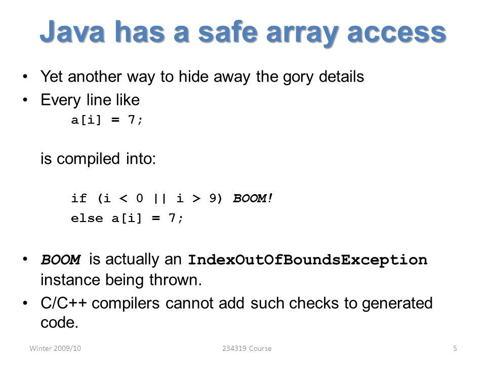 Java has a safe array access Yet another way to hide away the gory details Every line like a[i] = 7; is compiled into: if (i 9) BOOM.