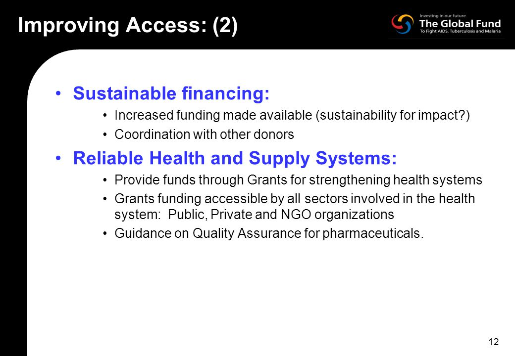 12 Improving Access: (2) Sustainable financing: Increased funding made available (sustainability for impact ) Coordination with other donors Reliable Health and Supply Systems: Provide funds through Grants for strengthening health systems Grants funding accessible by all sectors involved in the health system: Public, Private and NGO organizations Guidance on Quality Assurance for pharmaceuticals.