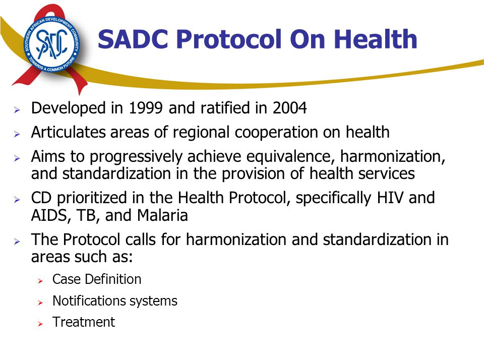 SADC Protocol On Health  Developed in 1999 and ratified in 2004  Articulates areas of regional cooperation on health  Aims to progressively achieve equivalence, harmonization, and standardization in the provision of health services  CD prioritized in the Health Protocol, specifically HIV and AIDS, TB, and Malaria  The Protocol calls for harmonization and standardization in areas such as:  Case Definition  Notifications systems  Treatment