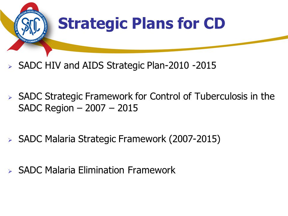 Strategic Plans for CD  SADC HIV and AIDS Strategic Plan  SADC Strategic Framework for Control of Tuberculosis in the SADC Region – 2007 – 2015  SADC Malaria Strategic Framework ( )  SADC Malaria Elimination Framework