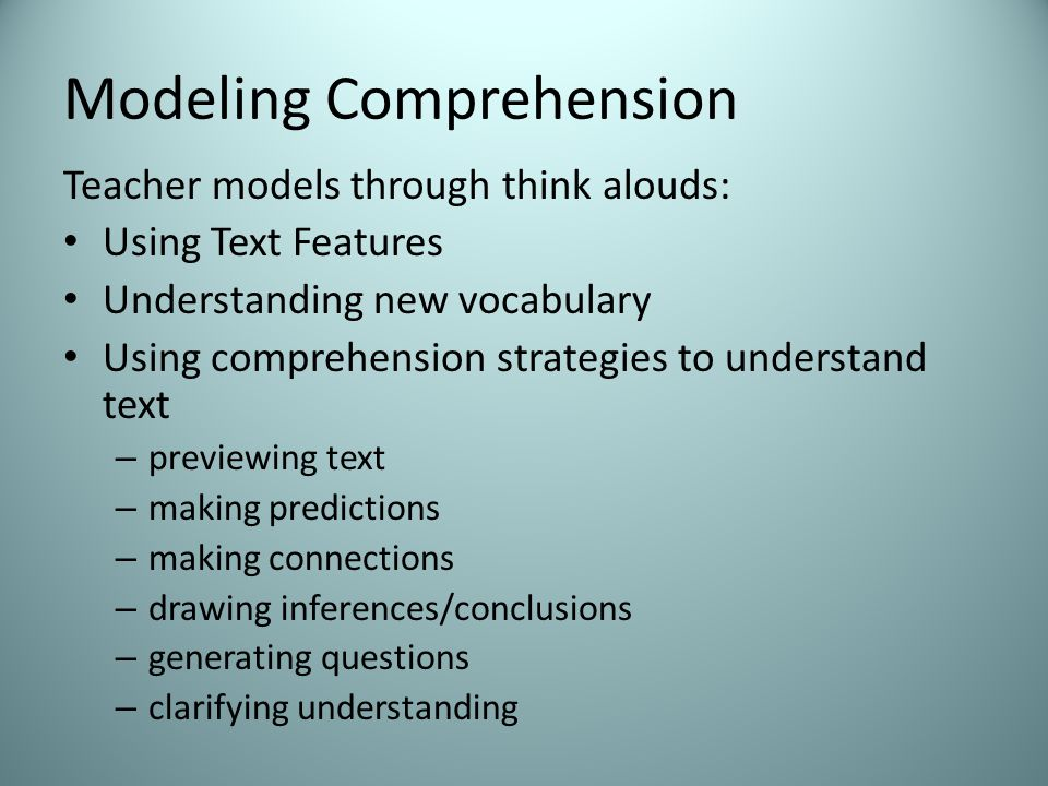 Modeling Comprehension Teacher models through think alouds: Using Text Features Understanding new vocabulary Using comprehension strategies to understand text – previewing text – making predictions – making connections – drawing inferences/conclusions – generating questions – clarifying understanding