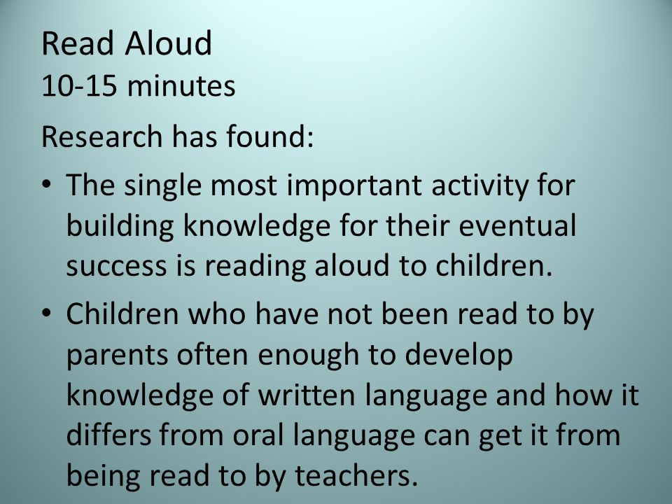 Read Aloud minutes Research has found: The single most important activity for building knowledge for their eventual success is reading aloud to children.