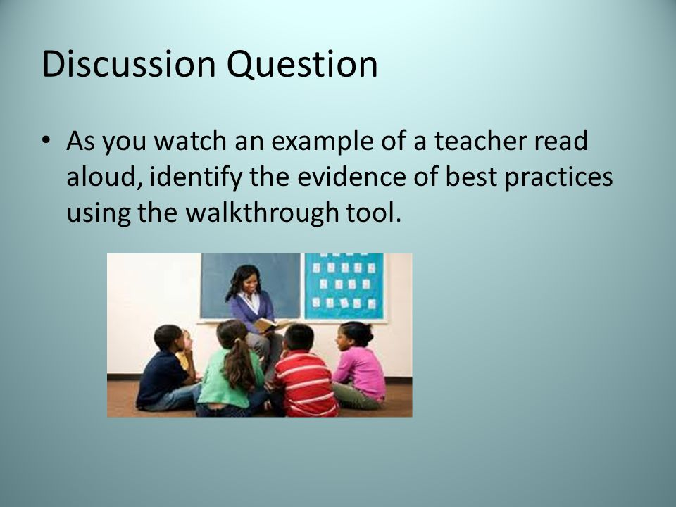Discussion Question As you watch an example of a teacher read aloud, identify the evidence of best practices using the walkthrough tool.
