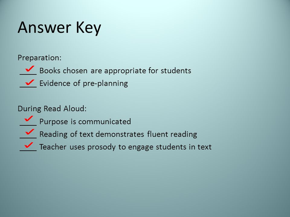 Answer Key Preparation: ____ Books chosen are appropriate for students ____ Evidence of pre-planning During Read Aloud: ____ Purpose is communicated ____ Reading of text demonstrates fluent reading ____ Teacher uses prosody to engage students in text