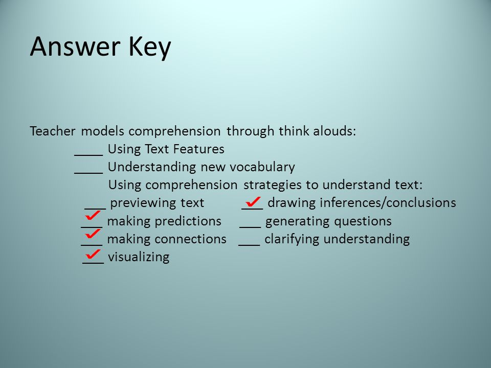 Answer Key Teacher models comprehension through think alouds: ____ Using Text Features ____ Understanding new vocabulary Using comprehension strategies to understand text: ___ previewing text ___ drawing inferences/conclusions ___ making predictions ___ generating questions ___ making connections ___ clarifying understanding ___ visualizing