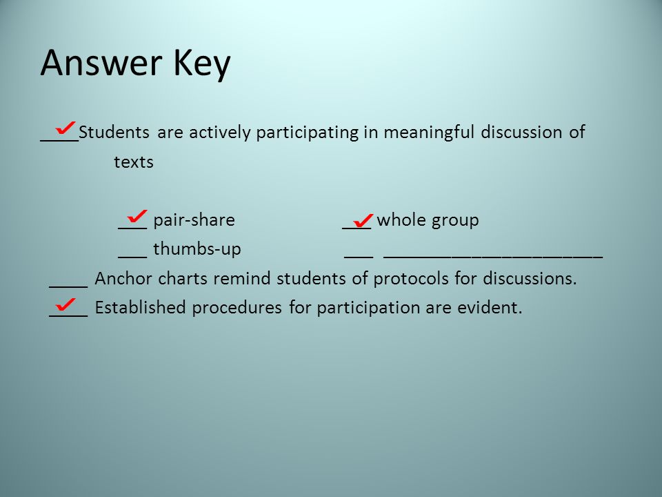 Answer Key ____Students are actively participating in meaningful discussion of texts ___ pair-share ___ whole group ___ thumbs-up ___ ______________________ ____ Anchor charts remind students of protocols for discussions.