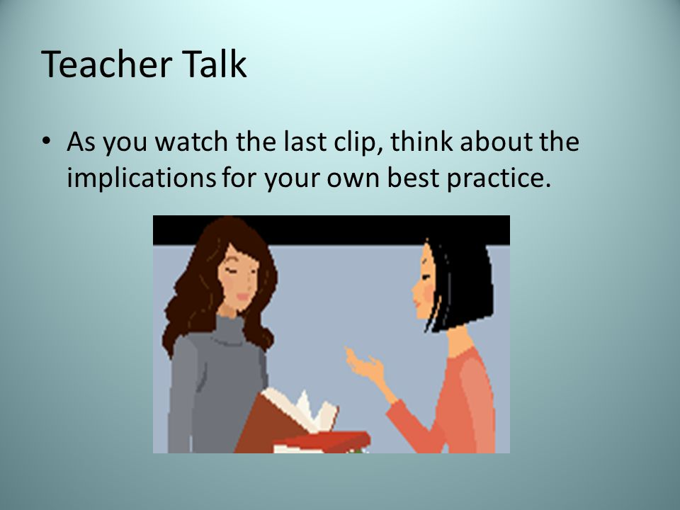 Teacher Talk As you watch the last clip, think about the implications for your own best practice.