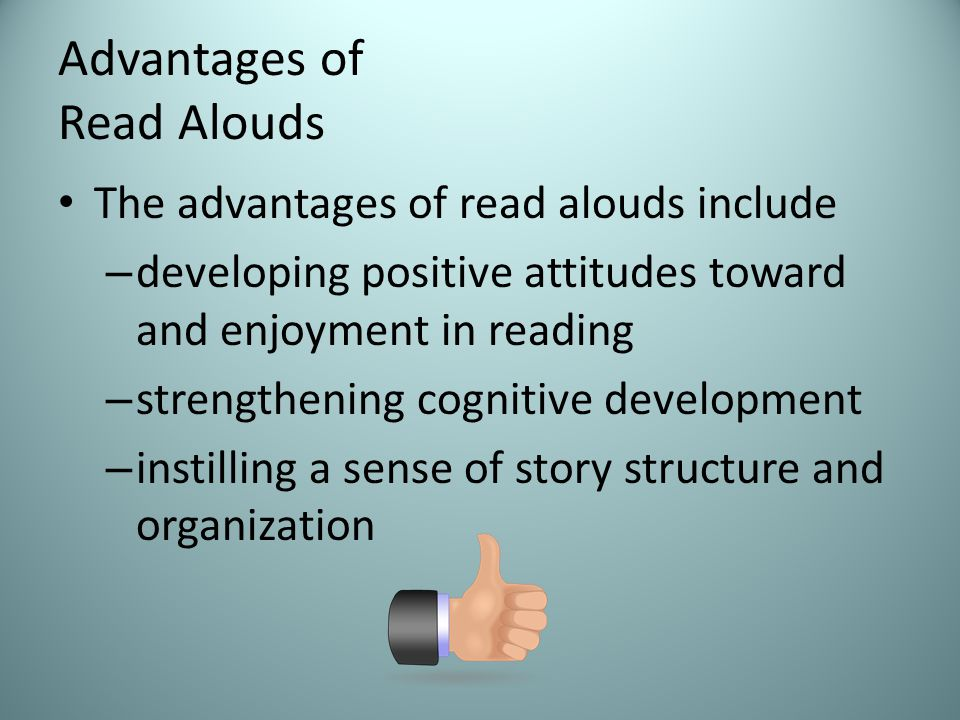 Advantages of Read Alouds The advantages of read alouds include – developing positive attitudes toward and enjoyment in reading – strengthening cognitive development – instilling a sense of story structure and organization